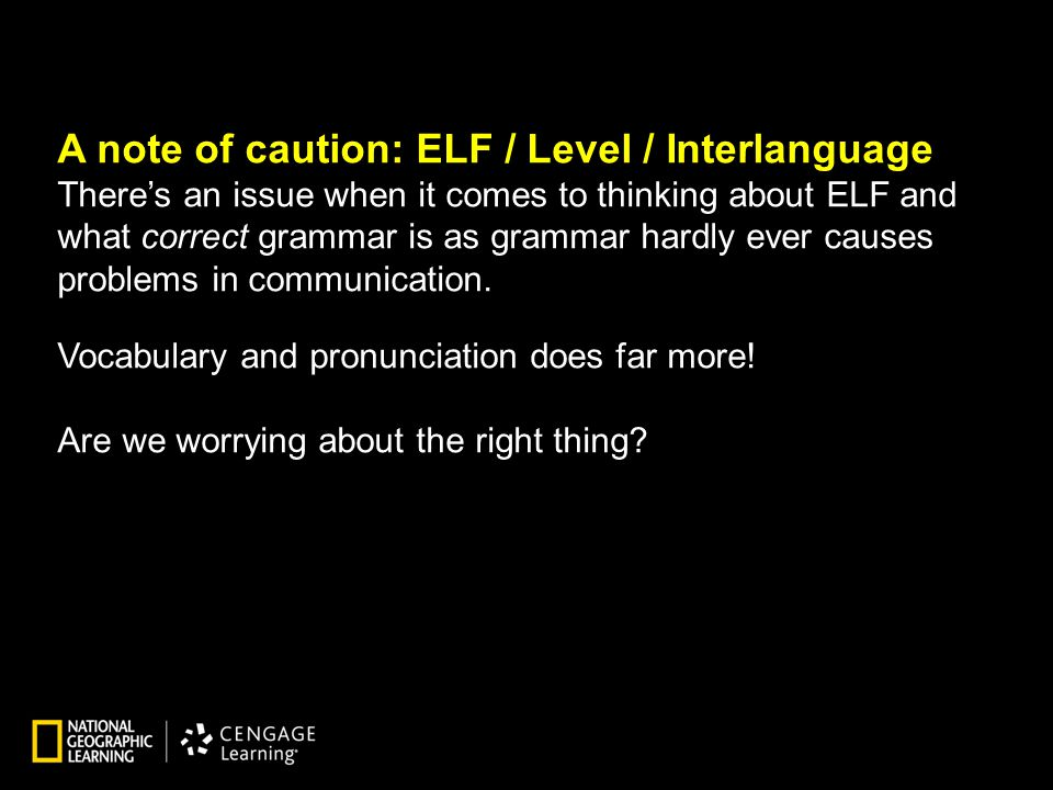 A note of caution: ELF / Level / Interlanguage There's an issue when it comes to thinking about ELF and what correct grammar is as grammar hardly ever causes problems in communication.