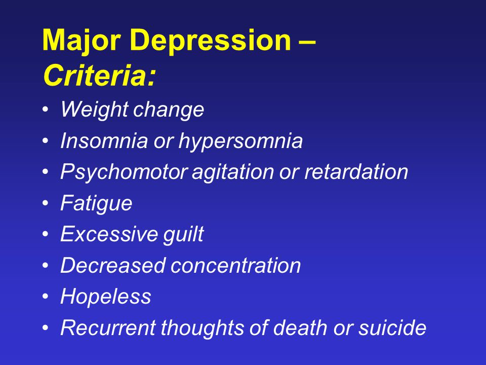 Major Depression – Criteria: Weight change Insomnia or hypersomnia Psychomotor agitation or retardation Fatigue Excessive guilt Decreased concentration Hopeless Recurrent thoughts of death or suicide