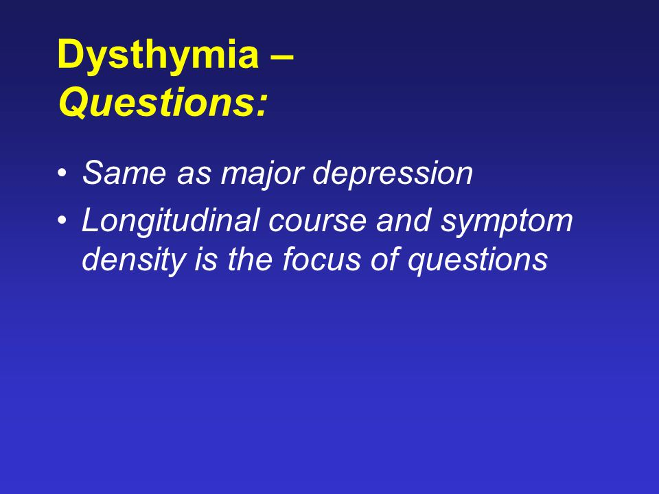 Dysthymia – Questions: Same as major depression Longitudinal course and symptom density is the focus of questions