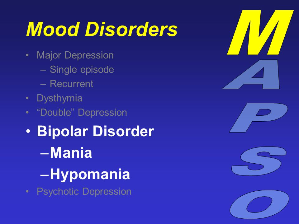 "Mood Disorders Major Depression –Single episode –Recurrent Dysthymia ""Double"" Depression Bipolar Disorder –Mania –Hypomania Psychotic Depression"