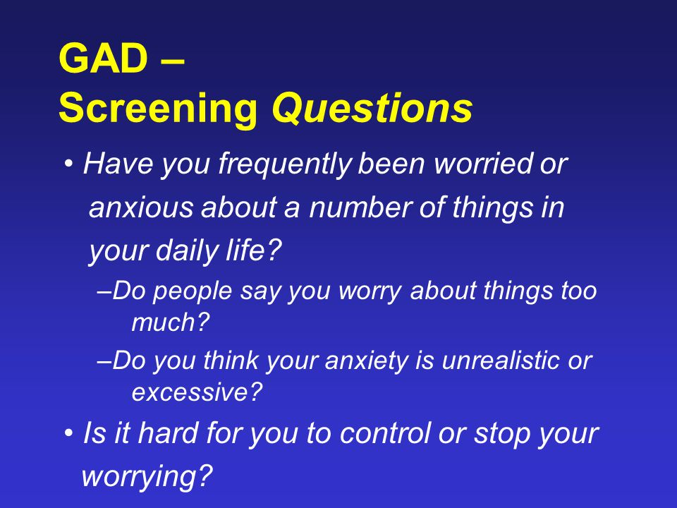 GAD – Screening Questions Have you frequently been worried or anxious about a number of things in your daily life? –Do people say you worry about thin