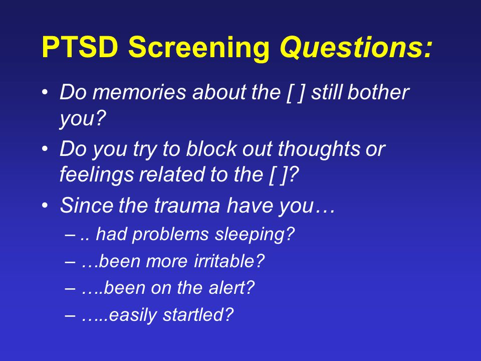 PTSD Screening Questions: Do memories about the [ ] still bother you? Do you try to block out thoughts or feelings related to the [ ]? Since the traum