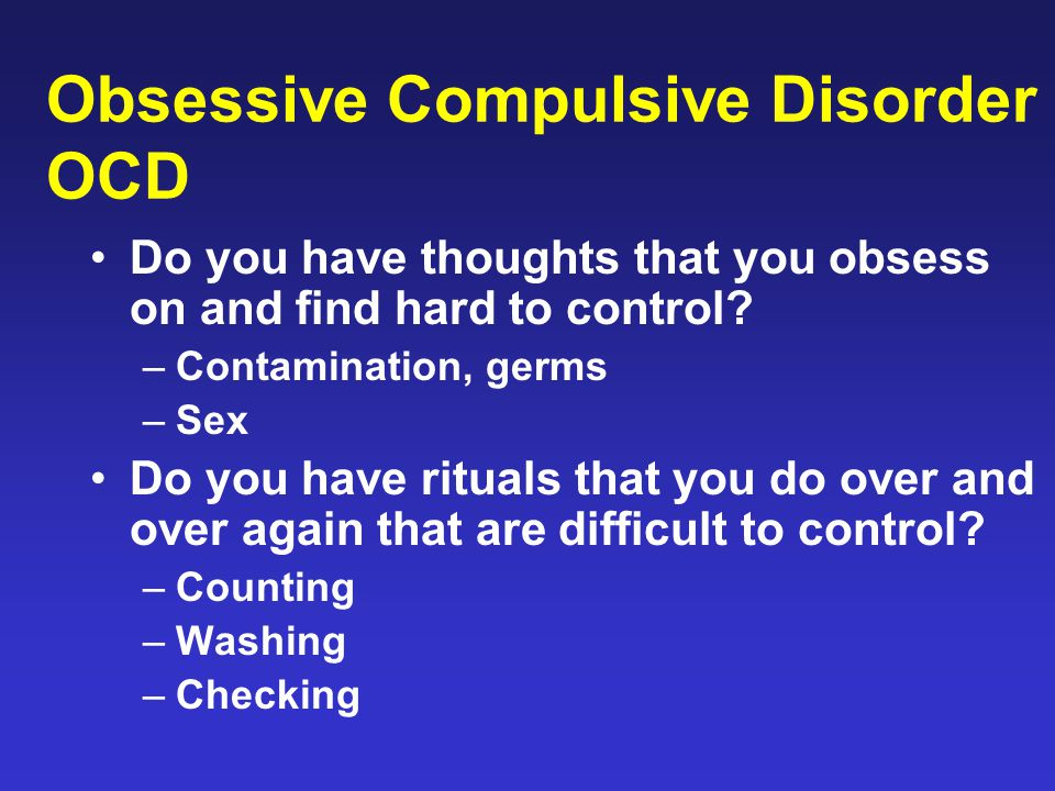 Obsessive Compulsive Disorder OCD Do you have thoughts that you obsess on and find hard to control? –Contamination, germs –Sex Do you have rituals tha