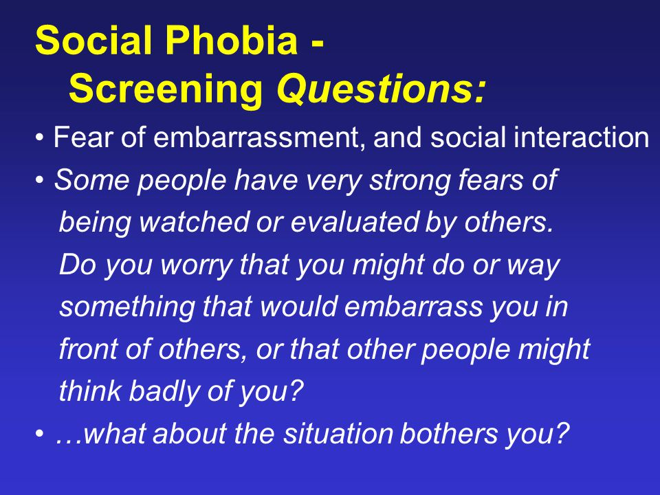 Social Phobia - Screening Questions: Fear of embarrassment, and social interaction Some people have very strong fears of being watched or evaluated by