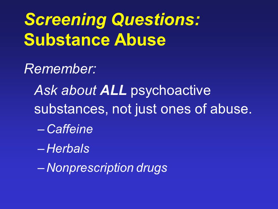 Screening Questions: Substance Abuse Remember: Ask about ALL psychoactive substances, not just ones of abuse. –Caffeine –Herbals –Nonprescription drug