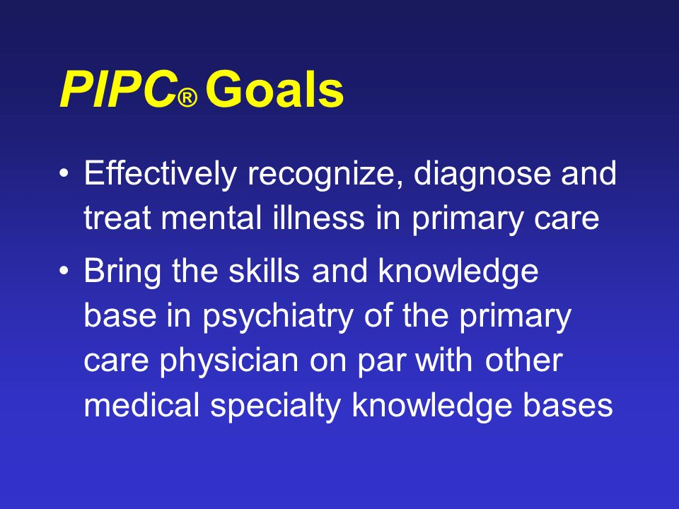 PIPC ® Goals Effectively recognize, diagnose and treat mental illness in primary care Bring the skills and knowledge base in psychiatry of the primary