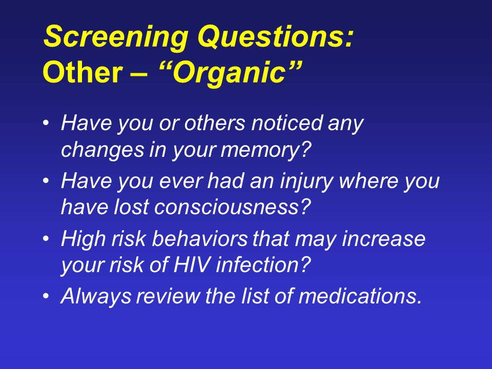 "Screening Questions: Other – ""Organic"" Have you or others noticed any changes in your memory? Have you ever had an injury where you have lost consciou"