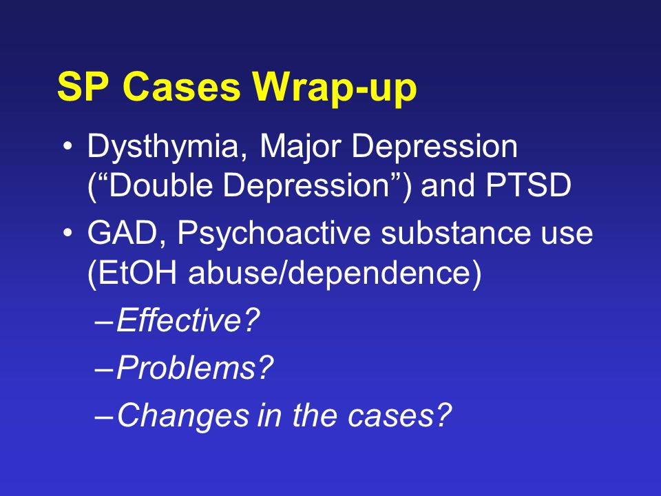 "SP Cases Wrap-up Dysthymia, Major Depression (""Double Depression"") and PTSD GAD, Psychoactive substance use (EtOH abuse/dependence) –Effective? –Probl"