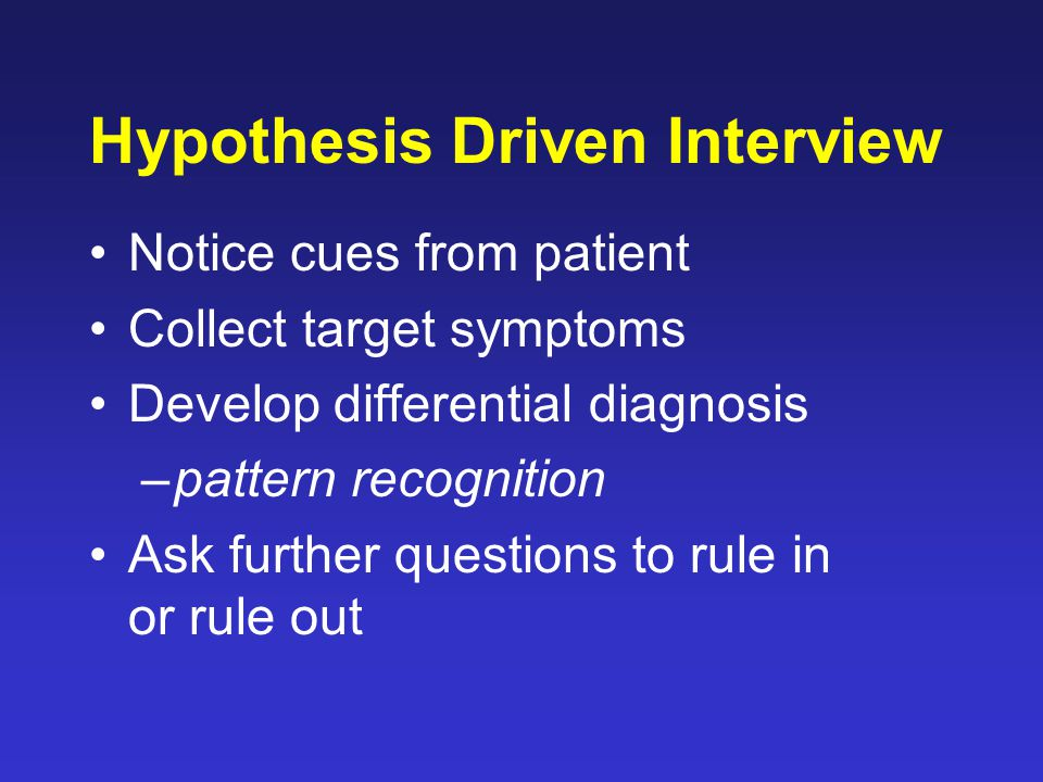 Hypothesis Driven Interview Notice cues from patient Collect target symptoms Develop differential diagnosis –pattern recognition Ask further questions