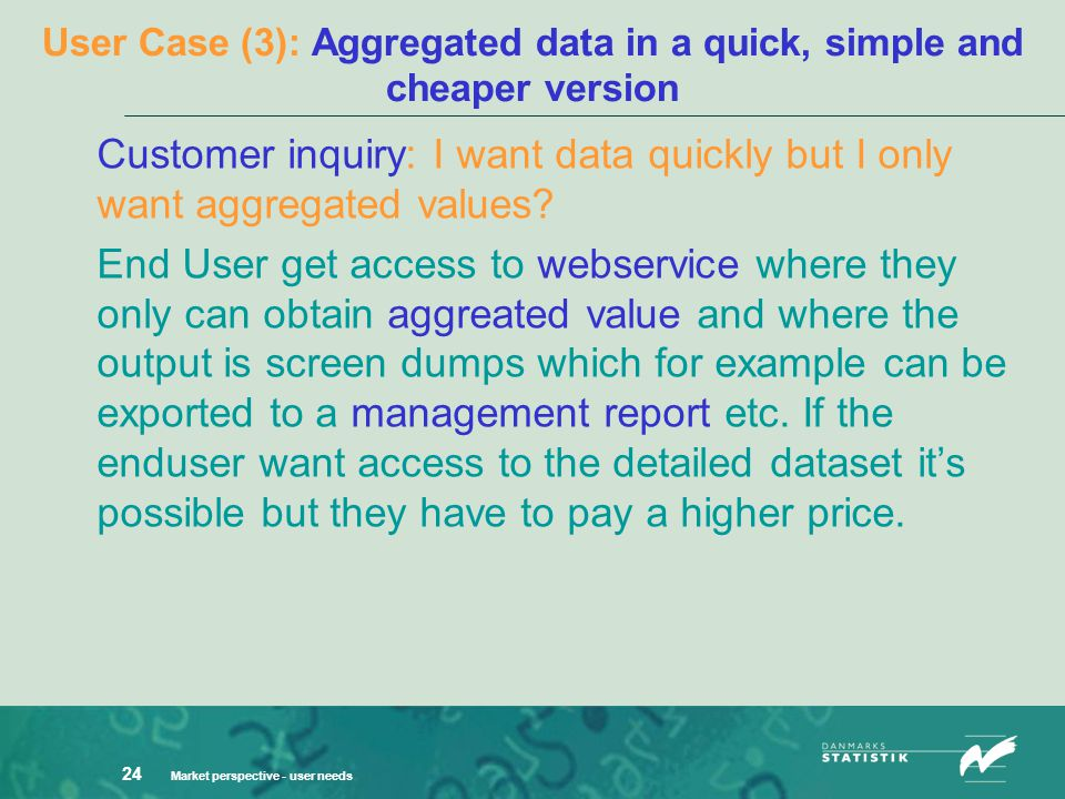 Market perspective - user needs 24 User Case (3): Aggregated data in a quick, simple and cheaper version Customer inquiry: I want data quickly but I o