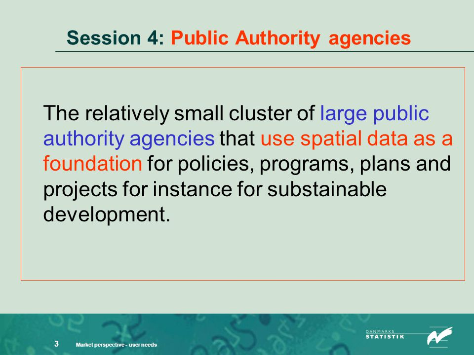 Market perspective - user needs 3 Session 4: Public Authority agencies The relatively small cluster of large public authority agencies that use spatial data as a foundation for policies, programs, plans and projects for instance for substainable development.