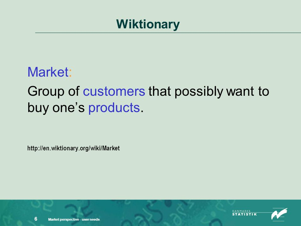 Market perspective - user needs 6 Wiktionary Market: Group of customers that possibly want to buy one's products.