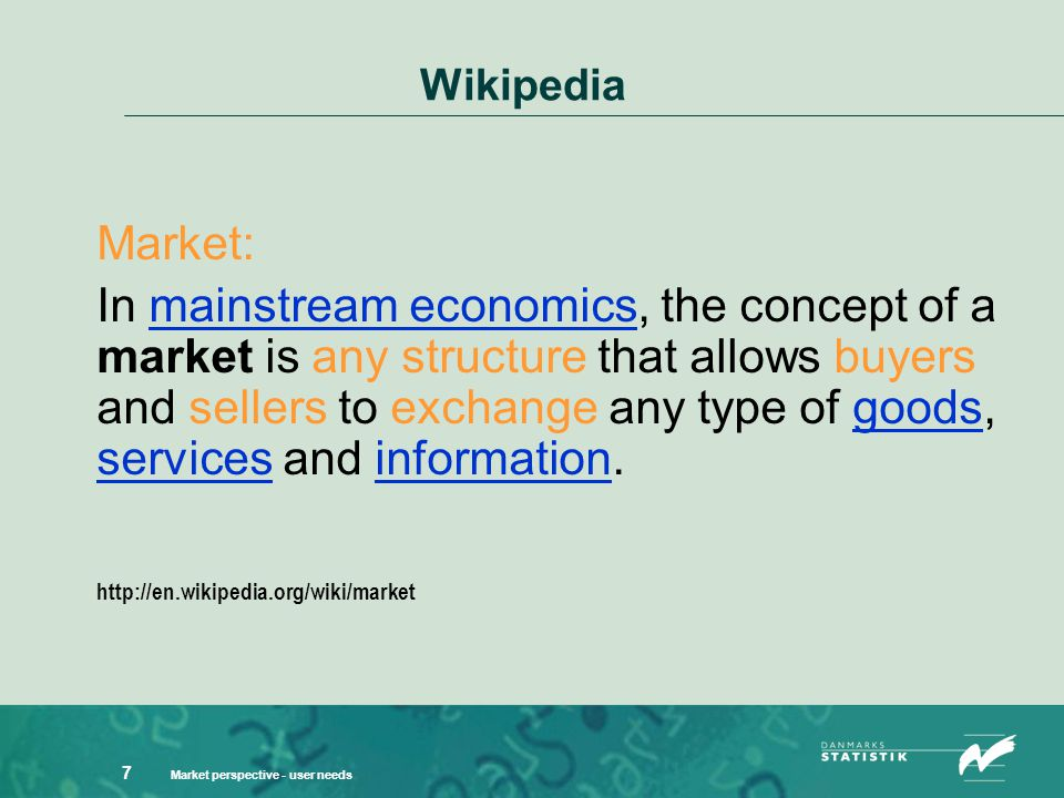 Market perspective - user needs 7 Wikipedia Market: In mainstream economics, the concept of a market is any structure that allows buyers and sellers to exchange any type of goods, services and information.mainstream economicsgoods servicesinformation http://en.wikipedia.org/wiki/market