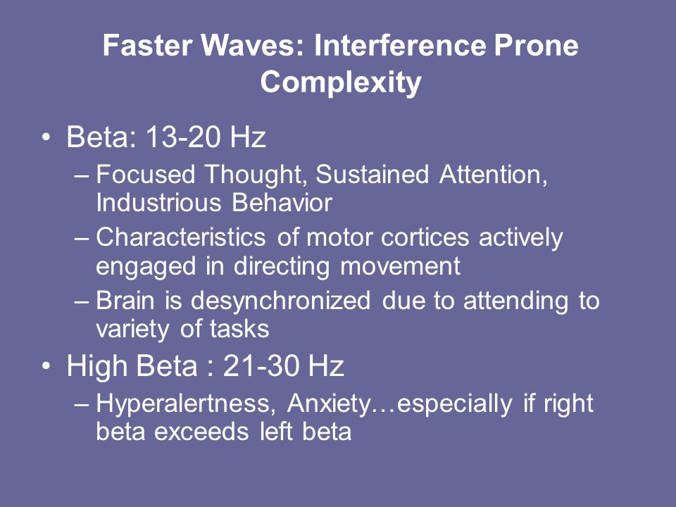 Faster Waves: Interference Prone Complexity Beta: 13-20 Hz –Focused Thought, Sustained Attention, Industrious Behavior –Characteristics of motor cortices actively engaged in directing movement –Brain is desynchronized due to attending to variety of tasks High Beta : 21-30 Hz –Hyperalertness, Anxiety…especially if right beta exceeds left beta