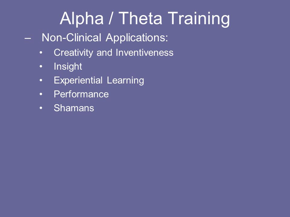 Alpha / Theta Training –Non-Clinical Applications: Creativity and Inventiveness Insight Experiential Learning Performance Shamans