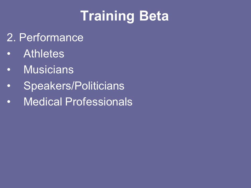 Training Beta 2. Performance Athletes Musicians Speakers/Politicians Medical Professionals