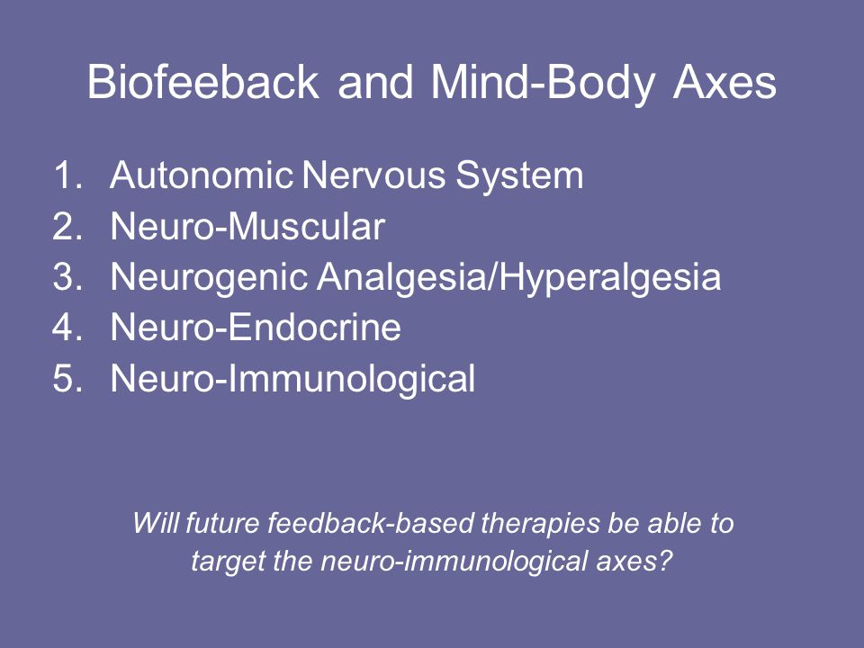 Biofeeback and Mind-Body Axes 1.Autonomic Nervous System 2.Neuro-Muscular 3.Neurogenic Analgesia/Hyperalgesia 4.Neuro-Endocrine 5.Neuro-Immunological Will future feedback-based therapies be able to target the neuro-immunological axes
