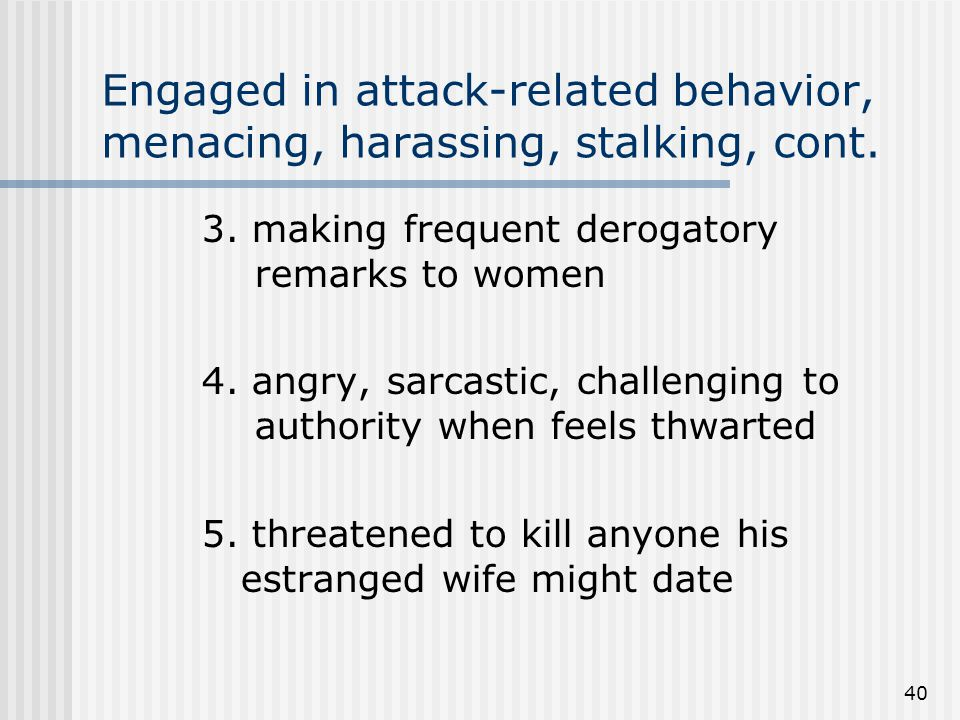 40 Engaged in attack-related behavior, menacing, harassing, stalking, cont.