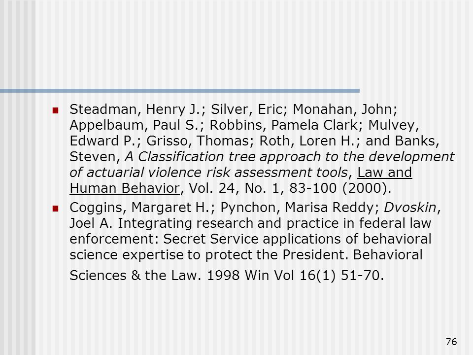 76 Steadman, Henry J.; Silver, Eric; Monahan, John; Appelbaum, Paul S.; Robbins, Pamela Clark; Mulvey, Edward P.; Grisso, Thomas; Roth, Loren H.; and Banks, Steven, A Classification tree approach to the development of actuarial violence risk assessment tools, Law and Human Behavior, Vol.
