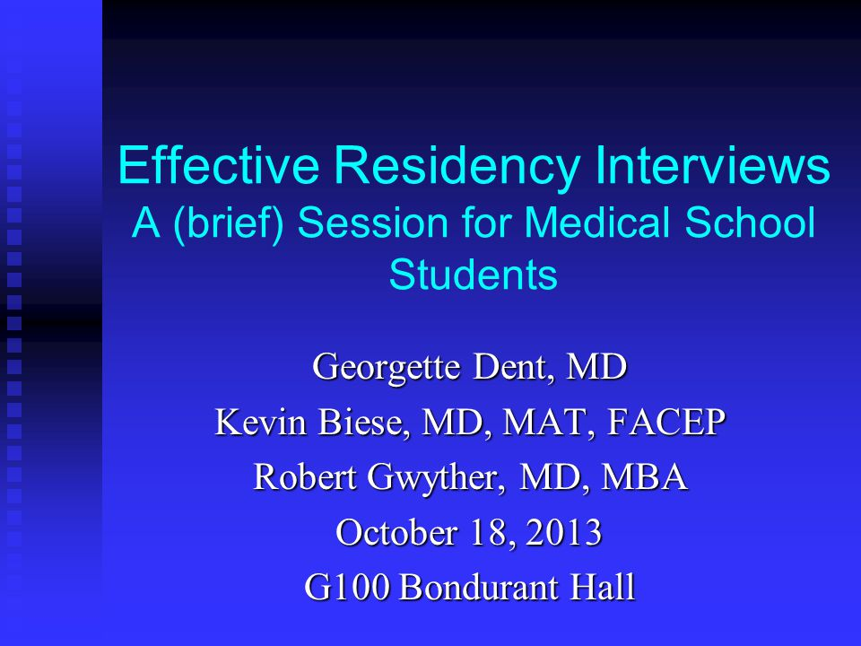 Effective Residency Interviews A (brief) Session for Medical School Students Georgette Dent, MD Kevin Biese, MD, MAT, FACEP Robert Gwyther, MD, MBA October 18, 2013 G100 Bondurant Hall