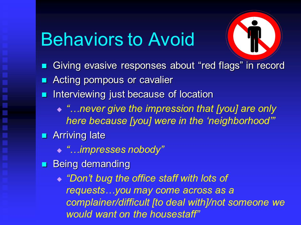 Behaviors to Avoid Giving evasive responses about red flags in record Giving evasive responses about red flags in record Acting pompous or cavalier Acting pompous or cavalier Interviewing just because of location Interviewing just because of location   …never give the impression that [you] are only here because [you] were in the 'neighborhood' Arriving late Arriving late   …impresses nobody Being demanding Being demanding   Don't bug the office staff with lots of requests…you may come across as a complainer/difficult [to deal with]/not someone we would want on the housestaff