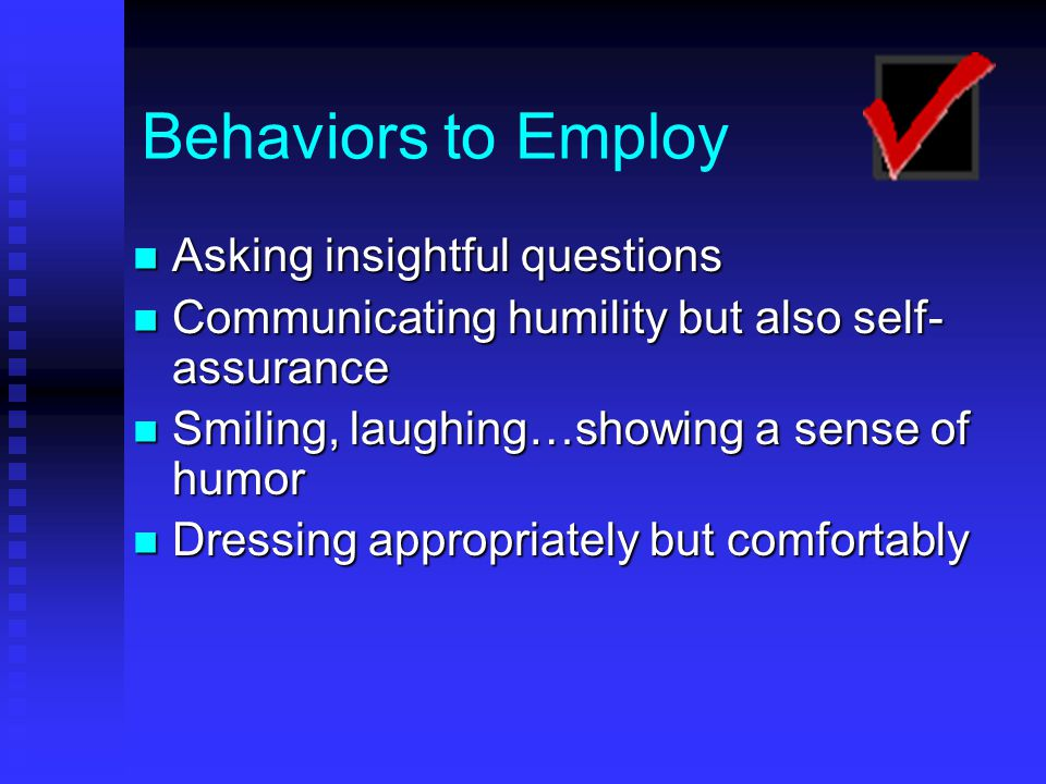 Behaviors to Employ Asking insightful questions Asking insightful questions Communicating humility but also self- assurance Communicating humility but also self- assurance Smiling, laughing…showing a sense of humor Smiling, laughing…showing a sense of humor Dressing appropriately but comfortably Dressing appropriately but comfortably