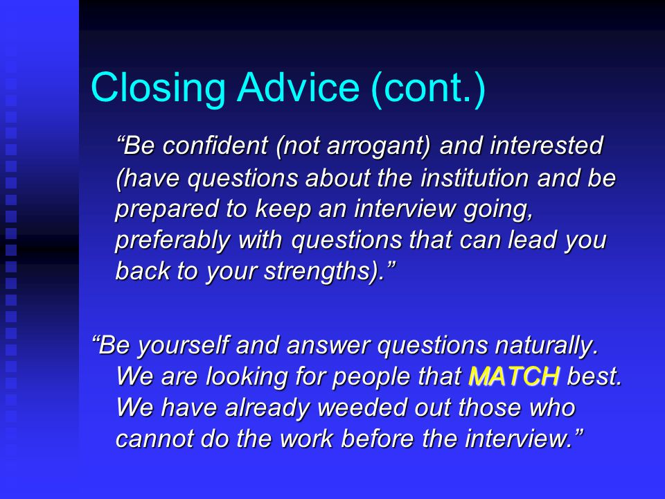 Closing Advice (cont.) Be confident (not arrogant) and interested (have questions about the institution and be prepared to keep an interview going, preferably with questions that can lead you back to your strengths). Be yourself and answer questions naturally.