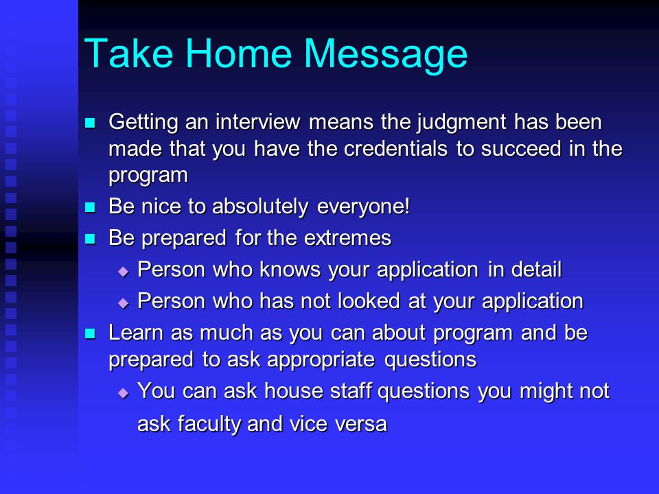 Take Home Message Getting an interview means the judgment has been made that you have the credentials to succeed in the program Getting an interview means the judgment has been made that you have the credentials to succeed in the program Be nice to absolutely everyone.