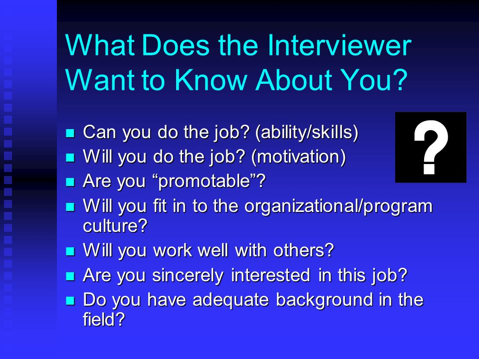 What Does the Interviewer Want to Know About You. Can you do the job.