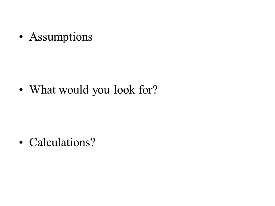 Assumptions What would you look for? Calculations?