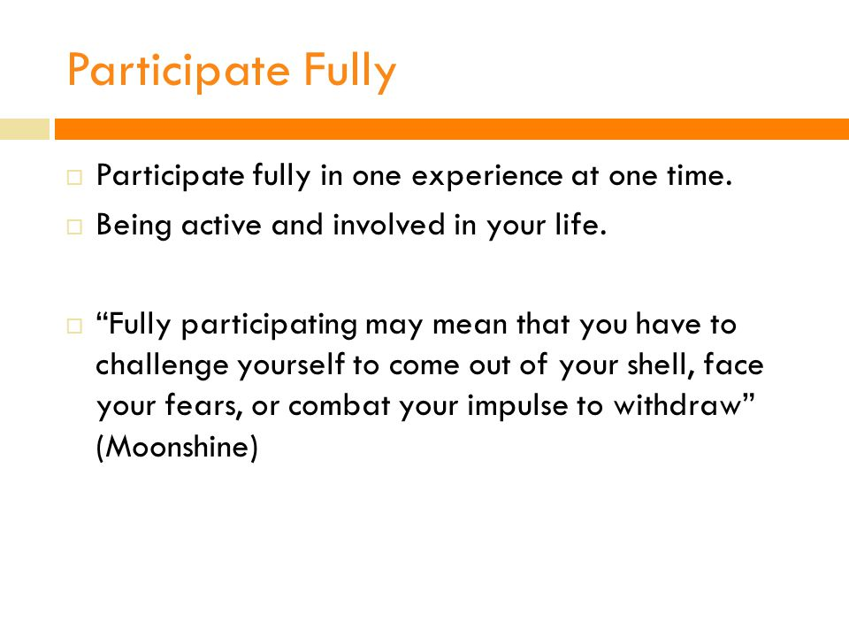 Participate Fully  Participate fully in one experience at one time.