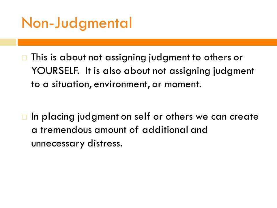 Non-Judgmental  This is about not assigning judgment to others or YOURSELF.