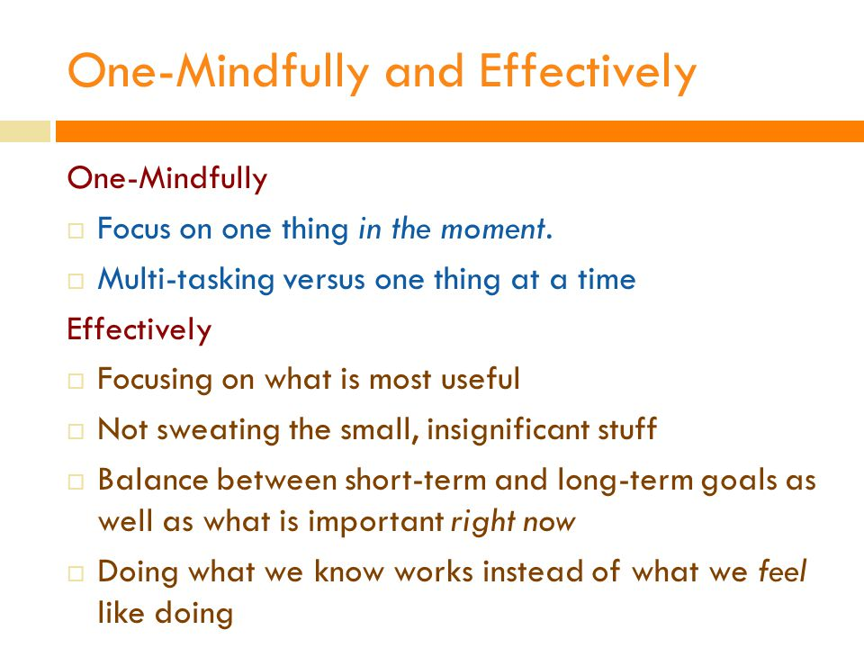 One-Mindfully and Effectively One-Mindfully  Focus on one thing in the moment.