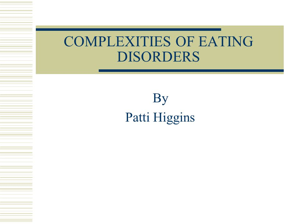 COMPLEXITIES OF EATING DISORDERS By Patti Higgins