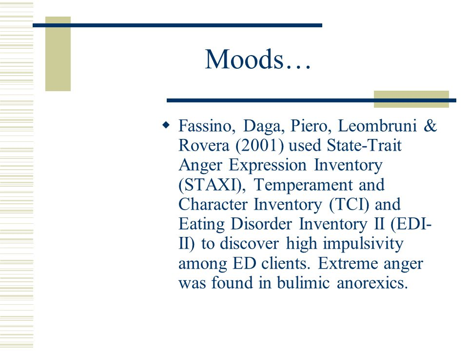 Moods…  Fassino, Daga, Piero, Leombruni & Rovera (2001) used State-Trait Anger Expression Inventory (STAXI), Temperament and Character Inventory (TCI) and Eating Disorder Inventory II (EDI- II) to discover high impulsivity among ED clients.