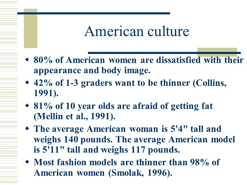 American culture  80% of American women are dissatisfied with their appearance and body image.
