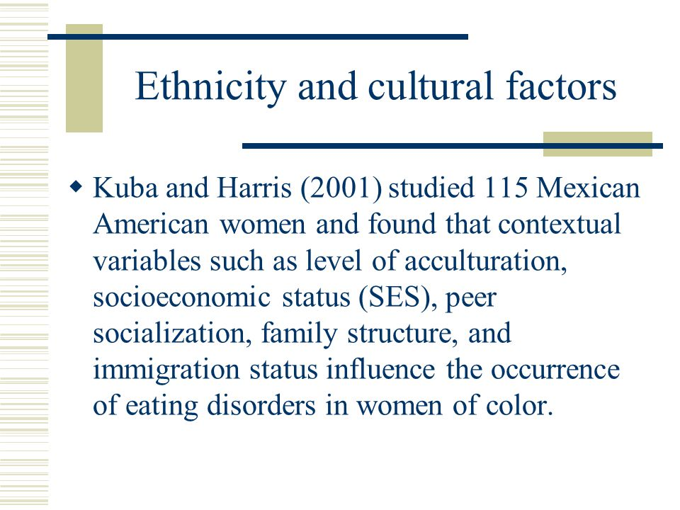 Ethnicity and cultural factors  Kuba and Harris (2001) studied 115 Mexican American women and found that contextual variables such as level of acculturation, socioeconomic status (SES), peer socialization, family structure, and immigration status influence the occurrence of eating disorders in women of color.