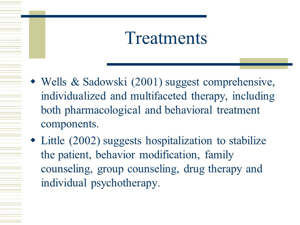 Treatments  Wells & Sadowski (2001) suggest comprehensive, individualized and multifaceted therapy, including both pharmacological and behavioral treatment components.