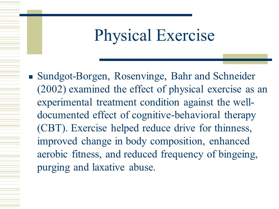 Physical Exercise Sundgot-Borgen, Rosenvinge, Bahr and Schneider (2002) examined the effect of physical exercise as an experimental treatment conditio