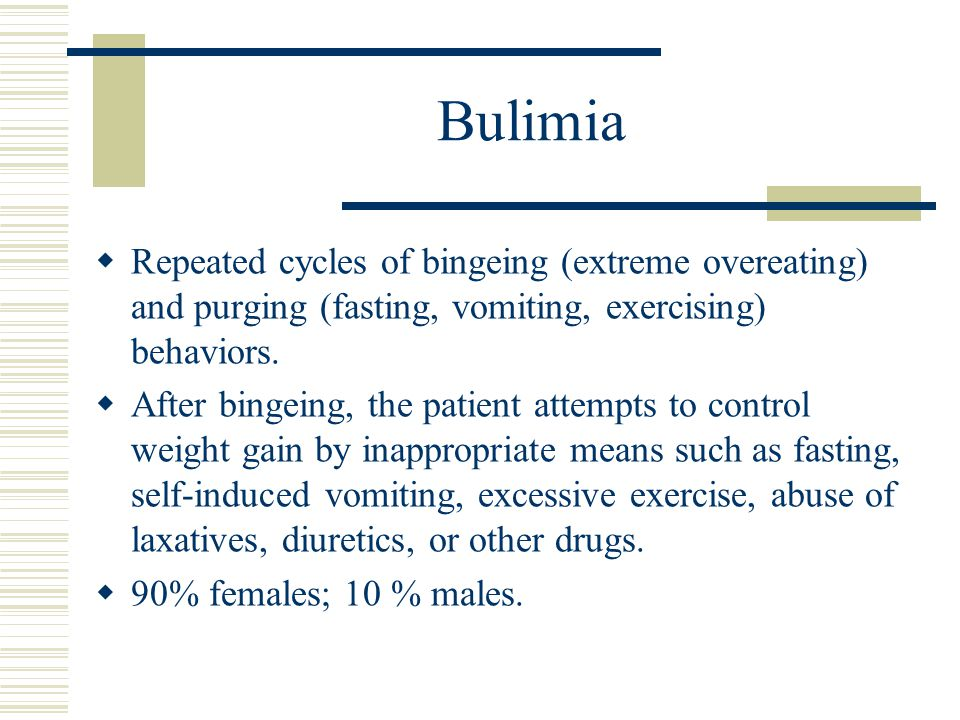 Bulimia  Repeated cycles of bingeing (extreme overeating) and purging (fasting, vomiting, exercising) behaviors.  After bingeing, the patient attemp