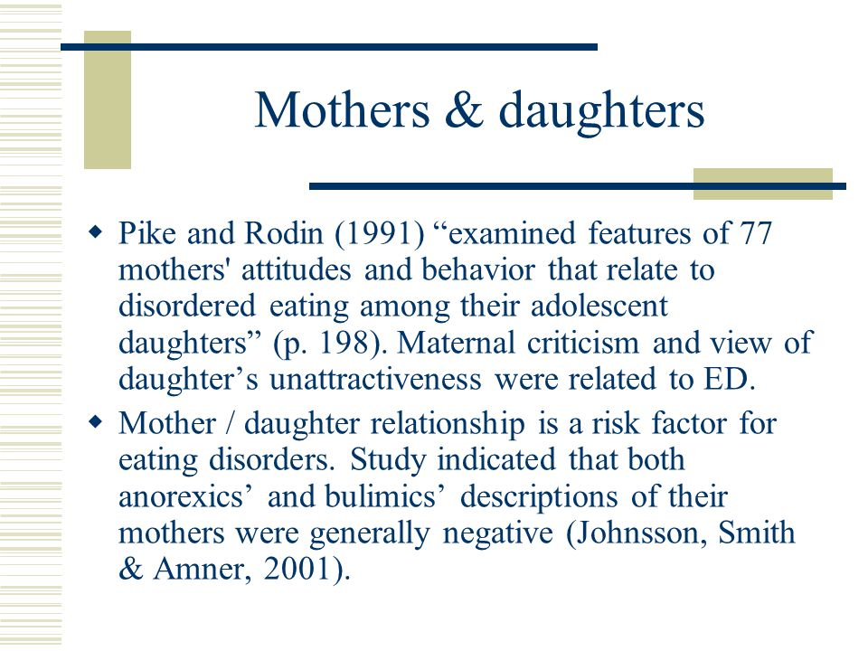 Mothers & daughters  Pike and Rodin (1991) examined features of 77 mothers attitudes and behavior that relate to disordered eating among their adolescent daughters (p.