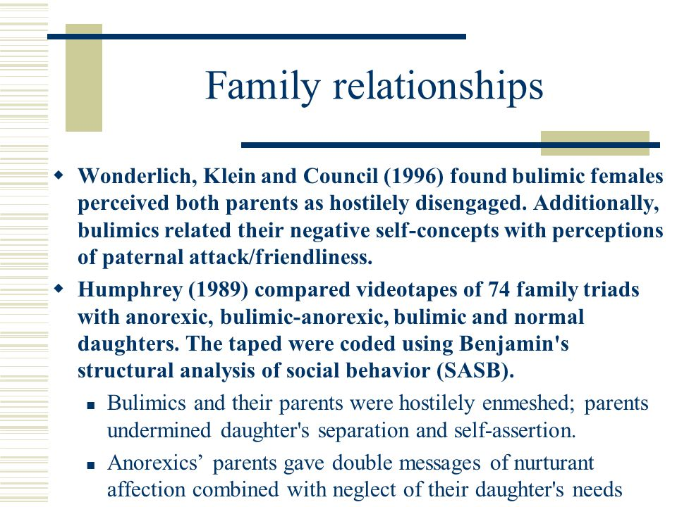Family relationships  Wonderlich, Klein and Council (1996) found bulimic females perceived both parents as hostilely disengaged.