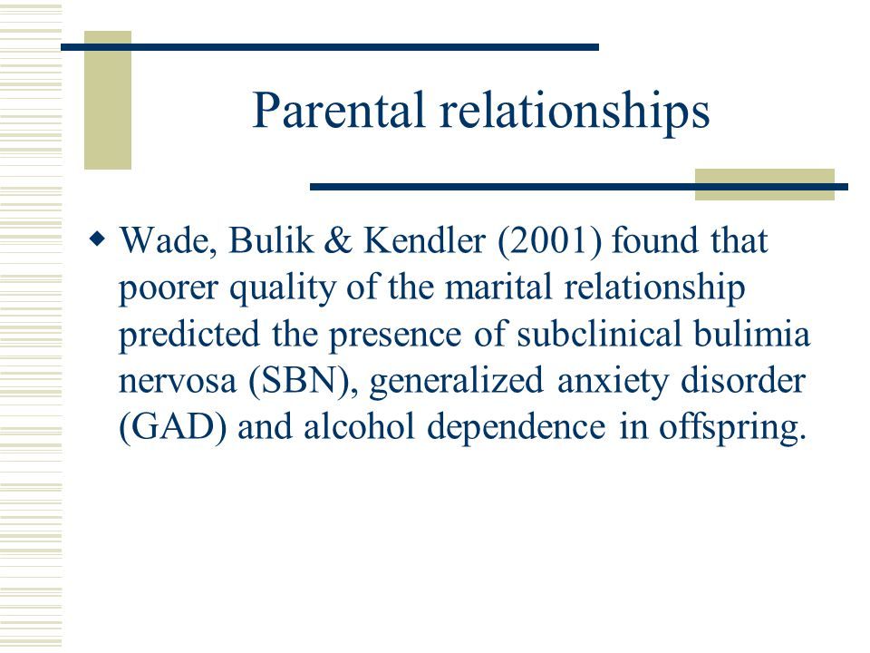 Parental relationships  Wade, Bulik & Kendler (2001) found that poorer quality of the marital relationship predicted the presence of subclinical buli