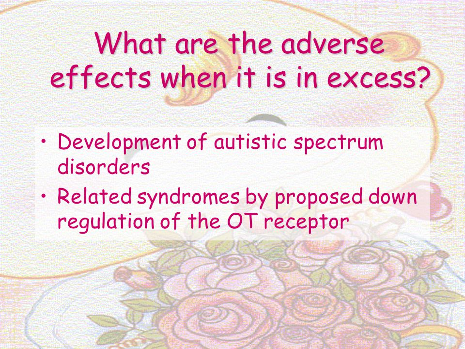 What are the adverse effects when it is in excess? Development of autistic spectrum disorders Related syndromes by proposed down regulation of the OT
