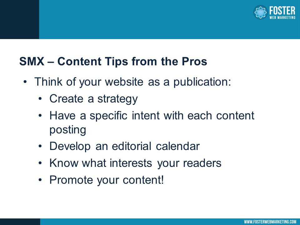 SMX – Content Tips from the Pros Think of your website as a publication: Create a strategy Have a specific intent with each content posting Develop an editorial calendar Know what interests your readers Promote your content!