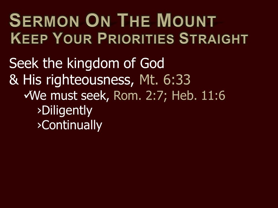 Seek the kingdom of God & His righteousness, Mt. 6:33 We must seek, Rom. 2:7; Heb. 11:6 ›Diligently ›Continually
