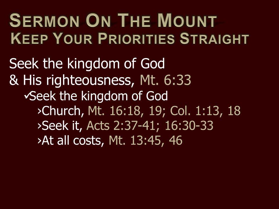 Seek the kingdom of God & His righteousness, Mt. 6:33 Seek the kingdom of God ›Church, Mt. 16:18, 19; Col. 1:13, 18 ›Seek it, Acts 2:37-41; 16:30-33 ›