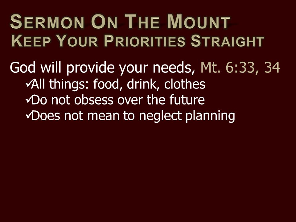God will provide your needs, Mt. 6:33, 34 All things: food, drink, clothes Do not obsess over the future Does not mean to neglect planning