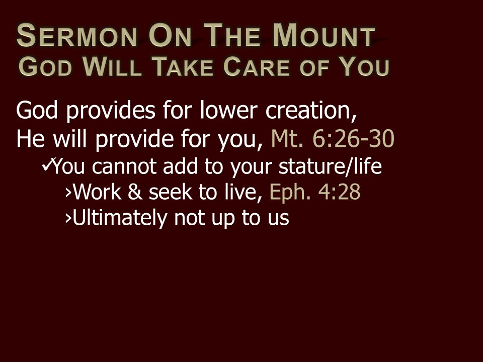 God provides for lower creation, He will provide for you, Mt. 6:26-30 You cannot add to your stature/life ›Work & seek to live, Eph. 4:28 ›Ultimately