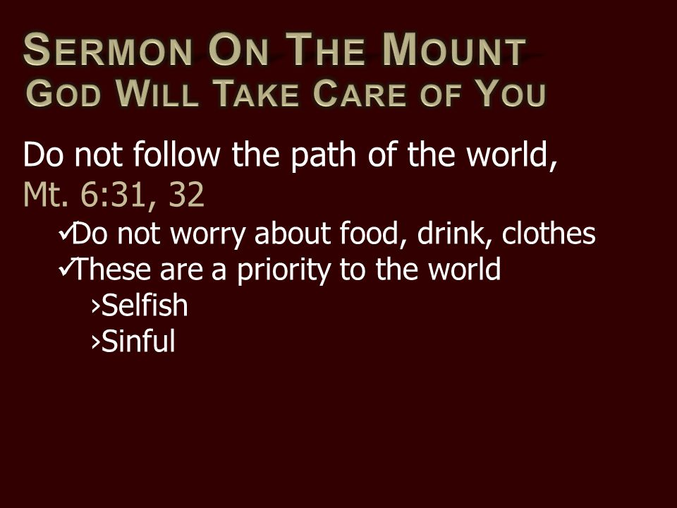 Do not follow the path of the world, Mt. 6:31, 32 Do not worry about food, drink, clothes These are a priority to the world ›Selfish ›Sinful